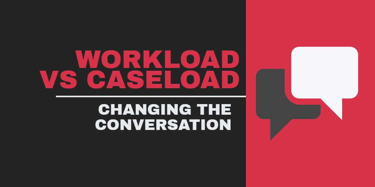 Workload Versus Caseload: Changing the Conversation